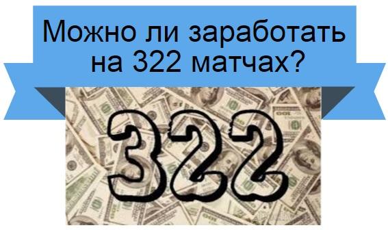 Можно ли заработать на 322 матчах?